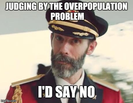JUDGING BY THE OVERPOPULATION PROBLEM I'D SAY NO | made w/ Imgflip meme maker