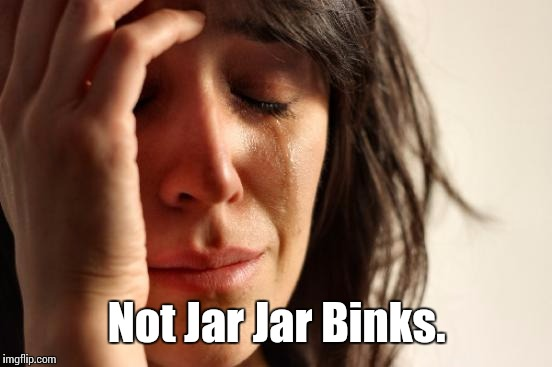 First World Problems Meme | Not Jar Jar Binks. | image tagged in memes,first world problems | made w/ Imgflip meme maker