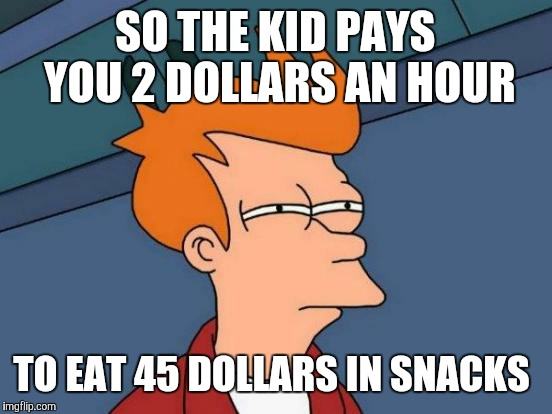 Futurama Fry Meme | SO THE KID PAYS YOU 2 DOLLARS AN HOUR TO EAT 45 DOLLARS IN SNACKS | image tagged in memes,futurama fry | made w/ Imgflip meme maker