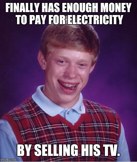 Bad Luck Brian Meme | FINALLY HAS ENOUGH MONEY TO PAY FOR ELECTRICITY BY SELLING HIS TV. | image tagged in memes,bad luck brian | made w/ Imgflip meme maker