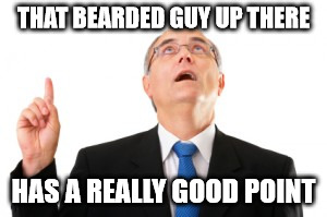 Man Pointing Up | THAT BEARDED GUY UP THERE HAS A REALLY GOOD POINT | image tagged in man pointing up | made w/ Imgflip meme maker