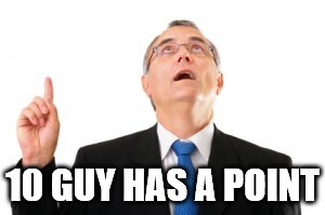 Man Pointing Up | 10 GUY HAS A POINT | image tagged in man pointing up | made w/ Imgflip meme maker