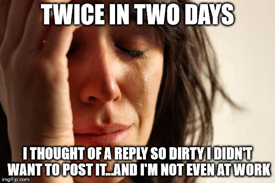 I have such a dirty mind | TWICE IN TWO DAYS I THOUGHT OF A REPLY SO DIRTY I DIDN'T WANT TO POST IT...AND I'M NOT EVEN AT WORK | image tagged in memes,first world problems,too dirty even for me,its for your own good,damn i'm tired | made w/ Imgflip meme maker