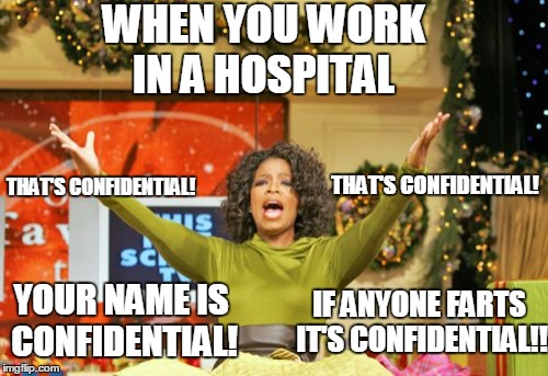You Get An X And You Get An X Meme |  WHEN YOU WORK IN A HOSPITAL; THAT'S CONFIDENTIAL! THAT'S CONFIDENTIAL! YOUR NAME IS CONFIDENTIAL! IF ANYONE FARTS IT'S CONFIDENTIAL!! | image tagged in memes,you get an x and you get an x | made w/ Imgflip meme maker