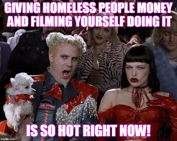 i am such a good person see i filmed it to show how good i am! | GIVING HOMELESS PEOPLE MONEY AND FILMING YOURSELF DOING IT IS SO HOT RIGHT NOW! | image tagged in memes,mugatu so hot right now,funny | made w/ Imgflip meme maker