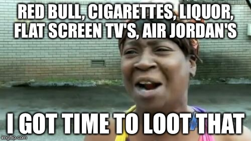 Aint Nobody Got Time For That Meme | RED BULL, CIGARETTES, LIQUOR, FLAT SCREEN TV'S, AIR JORDAN'S I GOT TIME TO LOOT THAT | image tagged in memes,aint nobody got time for that | made w/ Imgflip meme maker