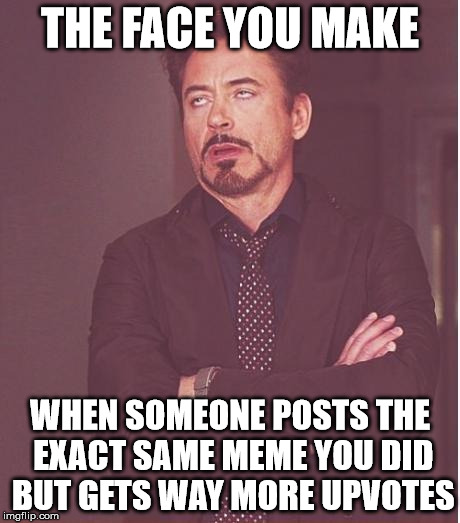 Face You Make Robert Downey Jr | THE FACE YOU MAKE WHEN SOMEONE POSTS THE EXACT SAME MEME YOU DID BUT GETS WAY MORE UPVOTES | image tagged in memes,face you make robert downey jr | made w/ Imgflip meme maker