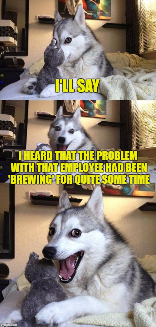 Bad Pun Dog Meme | I'LL SAY I HEARD THAT THE PROBLEM WITH THAT EMPLOYEE HAD BEEN 'BREWING' FOR QUITE SOME TIME | image tagged in memes,bad pun dog | made w/ Imgflip meme maker