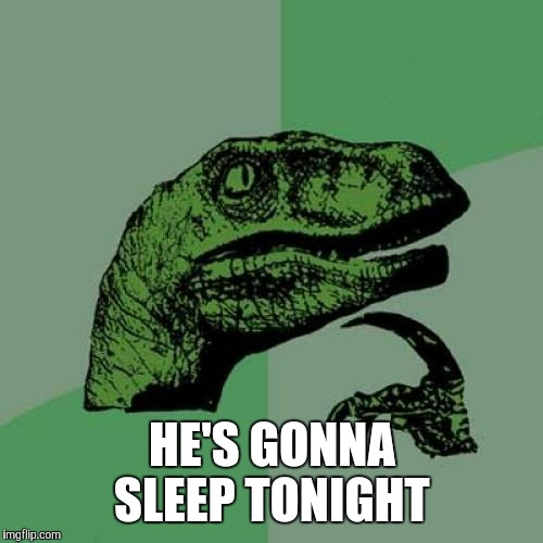 Philosoraptor Meme | HE'S GONNA SLEEP TONIGHT | image tagged in memes,philosoraptor | made w/ Imgflip meme maker
