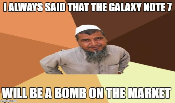 I ALWAYS SAID THAT THE GALAXY NOTE 7 WILL BE A BOMB ON THE MARKET | made w/ Imgflip meme maker