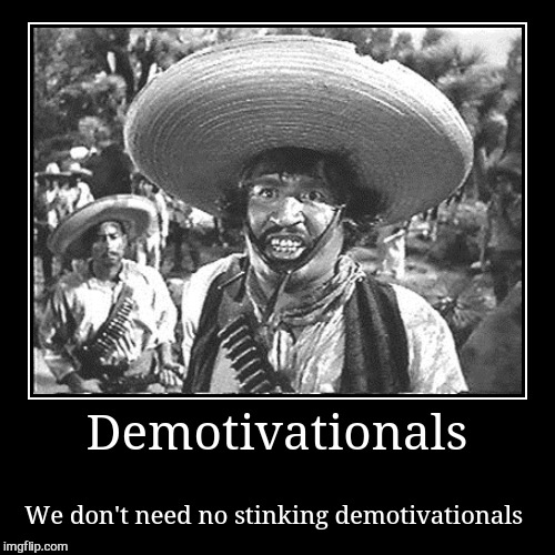 It's early I got nothing lol | Demotivationals | We don't need no stinking demotivationals | image tagged in funny,demotivationals,the treasure of the sierra madre,western,cowboys,laughs | made w/ Imgflip demotivational maker