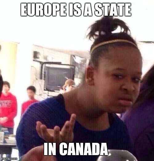 Black Girl Wat Meme | EUROPE IS A STATE IN CANADA | image tagged in memes,black girl wat | made w/ Imgflip meme maker