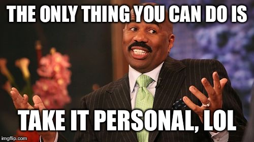 Steve Harvey Meme | THE ONLY THING YOU CAN DO IS TAKE IT PERSONAL, LOL | image tagged in memes,steve harvey | made w/ Imgflip meme maker
