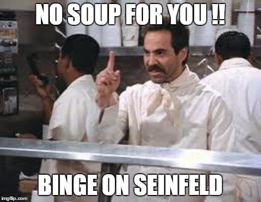 No soup | NO SOUP FOR YOU !! BINGE ON SEINFELD | image tagged in no soup | made w/ Imgflip meme maker
