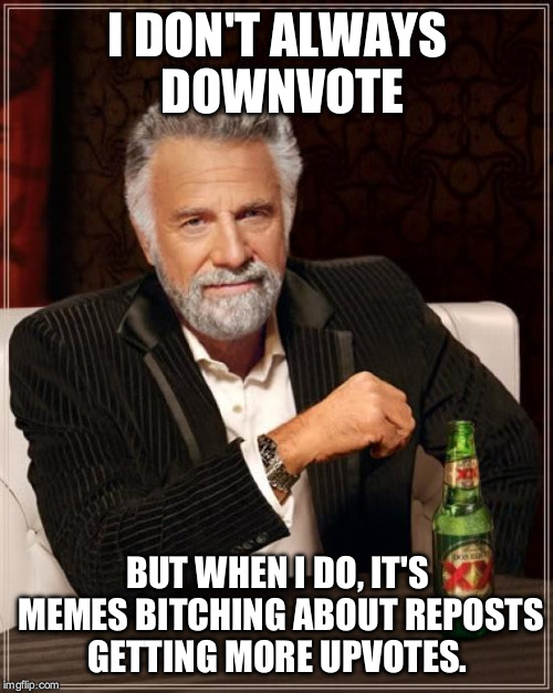 The Most Interesting Man In The World Meme | I DON'T ALWAYS DOWNVOTE BUT WHEN I DO, IT'S MEMES B**CHING ABOUT REPOSTS GETTING MORE UPVOTES. | image tagged in memes,the most interesting man in the world | made w/ Imgflip meme maker