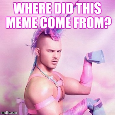 Just curious... | WHERE DID THIS MEME COME FROM? | image tagged in memes,unicorn man,questions | made w/ Imgflip meme maker