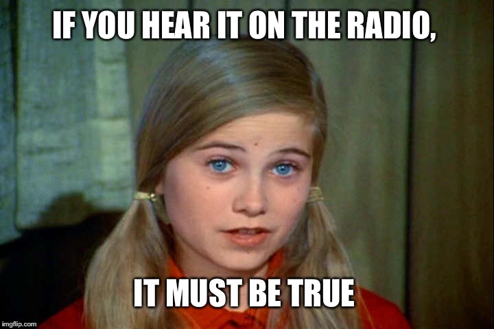IF YOU HEAR IT ON THE RADIO, IT MUST BE TRUE | made w/ Imgflip meme maker
