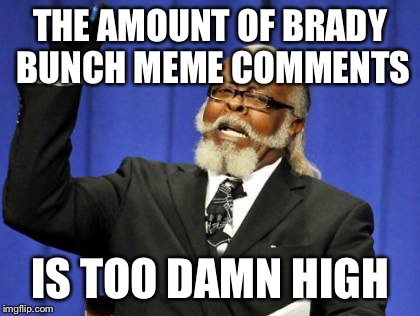 Here's the story.... Of a mom named Brady...  | THE AMOUNT OF BRADY BUNCH MEME COMMENTS IS TOO DAMN HIGH | image tagged in memes,too damn high | made w/ Imgflip meme maker