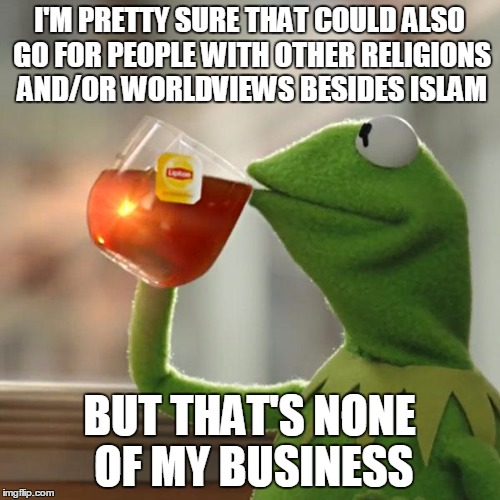 But Thats None Of My Business Meme | I'M PRETTY SURE THAT COULD ALSO GO FOR PEOPLE WITH OTHER RELIGIONS AND/OR WORLDVIEWS BESIDES ISLAM BUT THAT'S NONE OF MY BUSINESS | image tagged in memes,but thats none of my business,kermit the frog | made w/ Imgflip meme maker