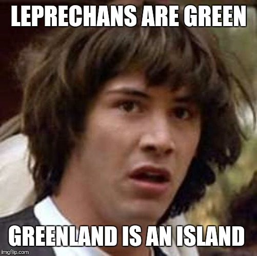 Conspiracy Keanu Meme | LEPRECHANS ARE GREEN GREENLAND IS AN ISLAND | image tagged in memes,conspiracy keanu | made w/ Imgflip meme maker