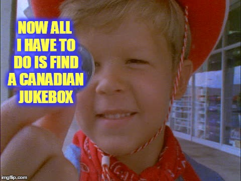 NOW ALL I HAVE TO DO IS FIND A CANADIAN JUKEBOX | made w/ Imgflip meme maker