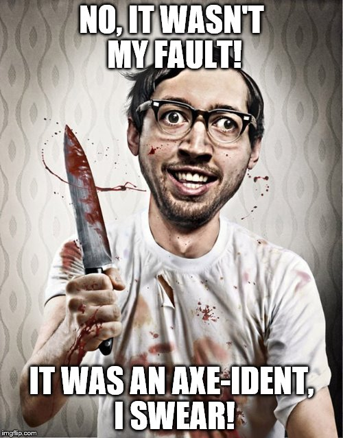 serial killer | NO, IT WASN'T MY FAULT! IT WAS AN AXE-IDENT, I SWEAR! | image tagged in serial killer,puns | made w/ Imgflip meme maker