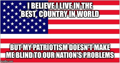 I BELIEVE I LIVE IN THE BEST  COUNTRY IN WORLD BUT MY PATRIOTISM DOESN'T MAKE ME BLIND TO OUR NATION'S PROBLEMS | image tagged in american flag | made w/ Imgflip meme maker