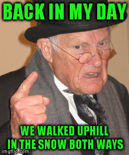 Back In My Day Meme | BACK IN MY DAY WE WALKED UPHILL IN THE SNOW BOTH WAYS | image tagged in memes,back in my day | made w/ Imgflip meme maker