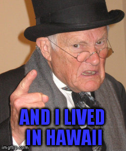 Back In My Day Meme | AND I LIVED IN HAWAII | image tagged in memes,back in my day | made w/ Imgflip meme maker