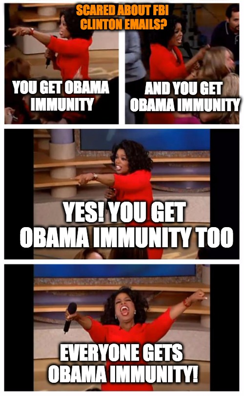 Oprah Clinton FBI Emails? |  SCARED ABOUT FBI CLINTON EMAILS? AND YOU GET OBAMA IMMUNITY; YOU GET OBAMA IMMUNITY; YES! YOU GET OBAMA IMMUNITY TOO; EVERYONE GETS OBAMA IMMUNITY! | image tagged in memes,oprah you get a car everybody gets a car,immunity,obama,hillary,fbi investigation | made w/ Imgflip meme maker