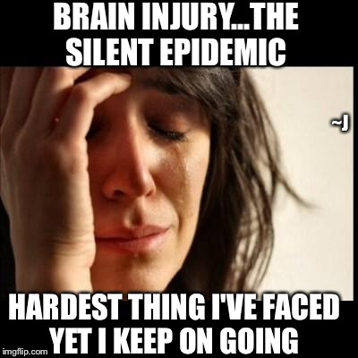 Brain Injury |  BRAIN INJURY...THE SILENT EPIDEMIC; ~J; HARDEST THING I'VE FACED YET I KEEP ON GOING | image tagged in sad girl meme,memes,mental health,depression sadness hurt pain anxiety | made w/ Imgflip meme maker