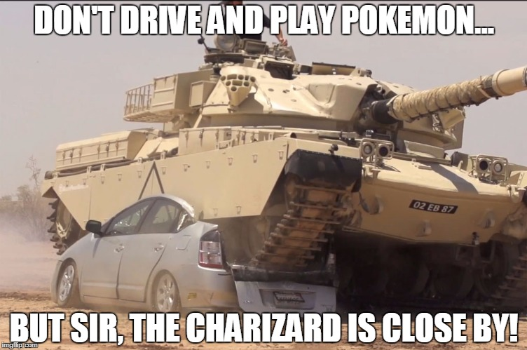tank | DON'T DRIVE AND PLAY POKEMON... BUT SIR, THE CHARIZARD IS CLOSE BY! | image tagged in tank | made w/ Imgflip meme maker