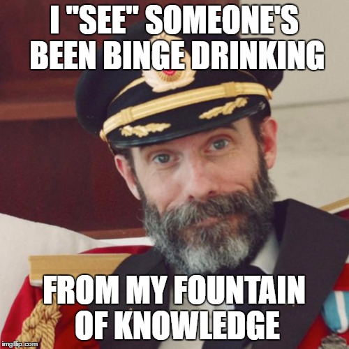 "I ""SEE"" SOMEONE'S BEEN BINGE DRINKING FROM MY FOUNTAIN OF KNOWLEDGE 