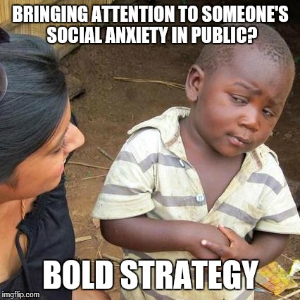 Third World Skeptical Kid Meme | BRINGING ATTENTION TO SOMEONE'S SOCIAL ANXIETY IN PUBLIC? BOLD STRATEGY | image tagged in memes,third world skeptical kid | made w/ Imgflip meme maker
