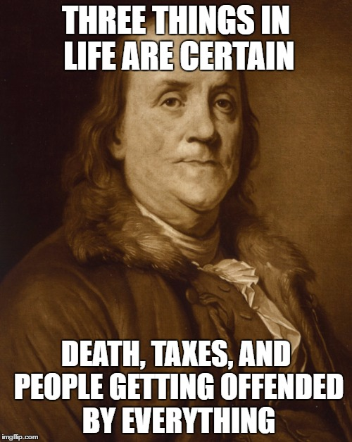 Three Things are Certain | THREE THINGS IN LIFE ARE CERTAIN DEATH, TAXES, AND PEOPLE GETTING OFFENDED BY EVERYTHING | image tagged in two things are certain,ben franklin | made w/ Imgflip meme maker