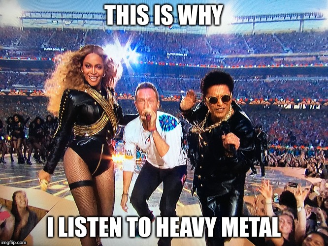 Music in a nutbag | THIS IS WHY I LISTEN TO HEAVY METAL | image tagged in super bowl,coldplay,beyonce,heavy metal | made w/ Imgflip meme maker