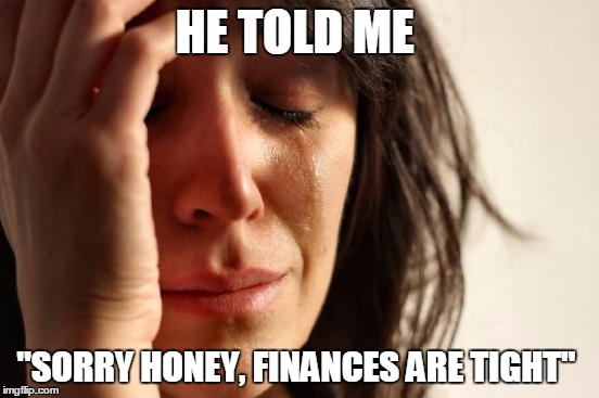 "First World Problems Meme | HE TOLD ME ""SORRY HONEY, FINANCES ARE TIGHT"" 
