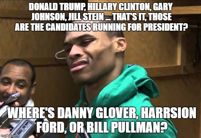 Russell Westbrook |  DONALD TRUMP, HILLARY CLINTON, GARY JOHNSON, JILL STEIN ... THAT'S IT, THOSE ARE THE CANDIDATES RUNNING FOR PRESIDENT? WHERE'S DANNY GLOVER, HARRSION FORD, OR BILL PULLMAN? | image tagged in russell westbrook | made w/ Imgflip meme maker