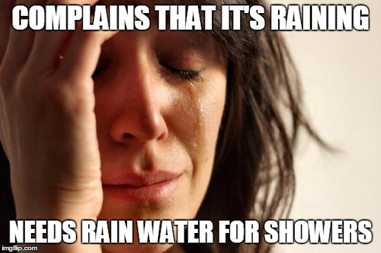 First World Problems | COMPLAINS THAT IT'S RAINING NEEDS RAIN WATER FOR SHOWERS | image tagged in memes,first world problems,rain,plumbing,ground water,sewage | made w/ Imgflip meme maker