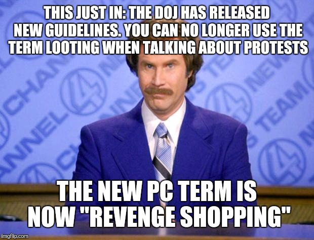 This just in  | THIS JUST IN: THE DOJ HAS RELEASED NEW GUIDELINES. YOU CAN NO LONGER USE THE TERM LOOTING WHEN TALKING ABOUT PROTESTS THE NEW PC TERM IS NOW | image tagged in this just in | made w/ Imgflip meme maker