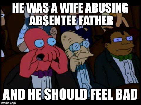 Zoidberg You Should Feel Bad | HE WAS A WIFE ABUSING ABSENTEE FATHER AND HE SHOULD FEEL BAD | image tagged in zoidberg you should feel bad | made w/ Imgflip meme maker