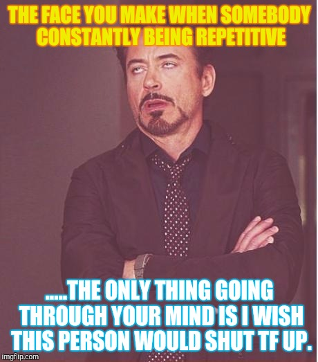 Face You Make Robert Downey Jr Meme | THE FACE YOU MAKE WHEN SOMEBODY CONSTANTLY BEING REPETITIVE .....THE ONLY THING GOING THROUGH YOUR MIND IS I WISH THIS PERSON WOULD SHUT TF  | image tagged in memes,face you make robert downey jr | made w/ Imgflip meme maker