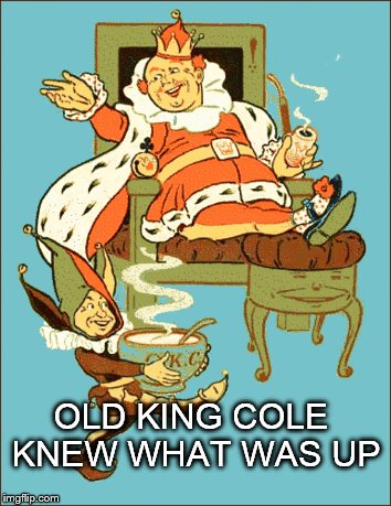 OLD KING COLE KNEW WHAT WAS UP | image tagged in old king cole,pipe,bowl | made w/ Imgflip meme maker