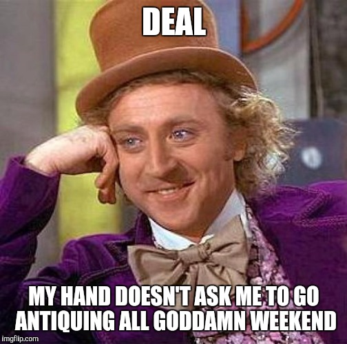 Creepy Condescending Wonka Meme | DEAL MY HAND DOESN'T ASK ME TO GO ANTIQUING ALL GO***MN WEEKEND | image tagged in memes,creepy condescending wonka | made w/ Imgflip meme maker
