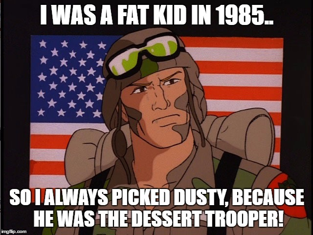 I WAS A FAT KID IN 1985.. SO I ALWAYS PICKED DUSTY, BECAUSE HE WAS THE DESSERT TROOPER! | image tagged in dessert trooper | made w/ Imgflip meme maker