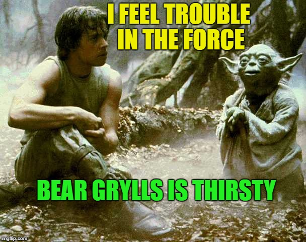 I FEEL TROUBLE IN THE FORCE BEAR GRYLLS IS THIRSTY | made w/ Imgflip meme maker