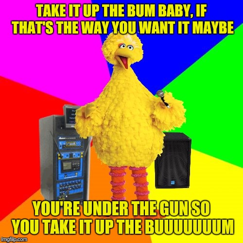Big Bird takes a stab at Reo Speedwagon, and nails it! | TAKE IT UP THE BUM BABY, IF THAT'S THE WAY YOU WANT IT MAYBE YOU'RE UNDER THE GUN SO YOU TAKE IT UP THE BUUUUUUUM | image tagged in wrong lyrics karaoke big bird,sewmyeyesshut,reo speedwagon | made w/ Imgflip meme maker
