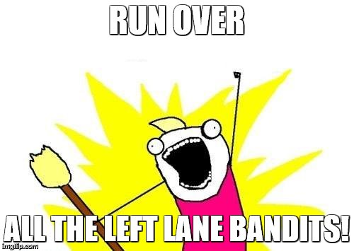 X All The Y Meme | RUN OVER ALL THE LEFT LANE BANDITS! | image tagged in memes,x all the y | made w/ Imgflip meme maker