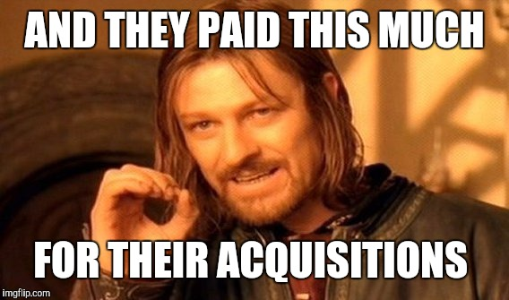 One Does Not Simply Meme | AND THEY PAID THIS MUCH FOR THEIR ACQUISITIONS | image tagged in memes,one does not simply | made w/ Imgflip meme maker