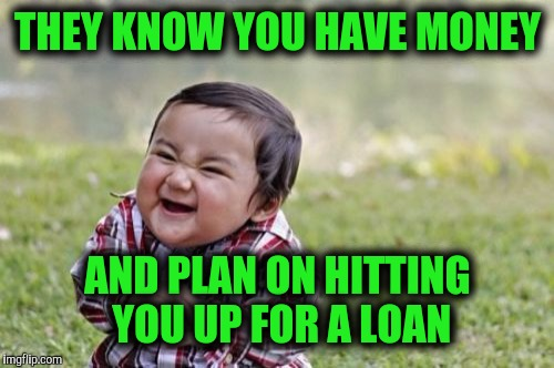 Evil Toddler Meme | THEY KNOW YOU HAVE MONEY AND PLAN ON HITTING YOU UP FOR A LOAN | image tagged in memes,evil toddler | made w/ Imgflip meme maker